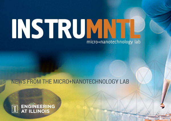 InstruMNTL Newsletter - News from the University of Illinois Micro + Nanotechnology Lab