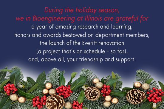 During the holiday season, we are grateful for a year of amazing research and learning; students, faculty and staff honored with awards; the launch of the Everitt renovation - a project that is on schedule, so far; and, above all, your friendship and support.