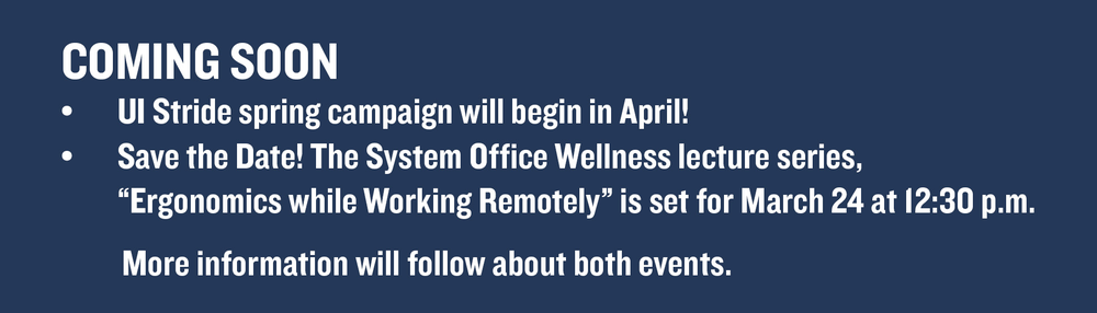"""COMING SOON  • UI Stride spring campaign will begin in April!  • Save the Date! The System Office Wellness lecture series, """"Ergonomics while Working Remotely"""" is set for March 24 at 12:30 p.m. More information will follow about both events."""