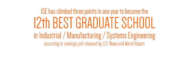 ISE HAS CLIMBED THREE POINTS IN ONE YEAR TO BECOME the 12th Best Graduate School in Industrial / Manufacturing / Systems Engineering, according to rankings just released by U.S. News and World Report