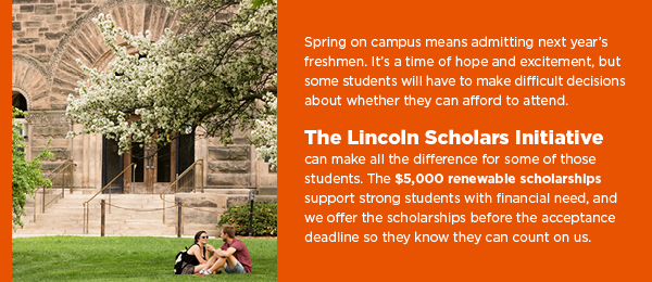 Spring on campus means admitting next year's freshmen. It's a time of hope and excitement, but some students will have to make difficult decisions about whether they can afford to attend.   The Lincoln Scholars Initiative can make all the difference for some of those students. The $5,000 renewable scholarships support those who are academically strong, and we offer the scholarships before the acceptance deadline so they know they can count on us.