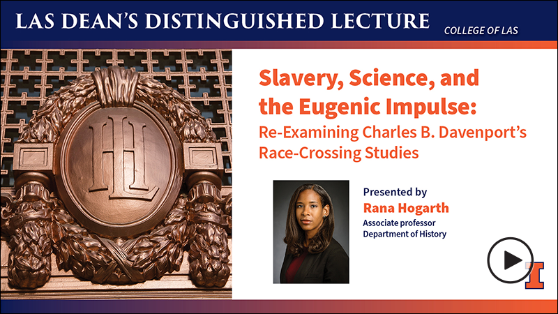 Video: Dean's Distinguished Lecture presented by Rana Hogarth. Topic: Slavery, Science, and the Eugenic Impulse: Re-Examining Charles B. Davenport's Race-Crossing Studies