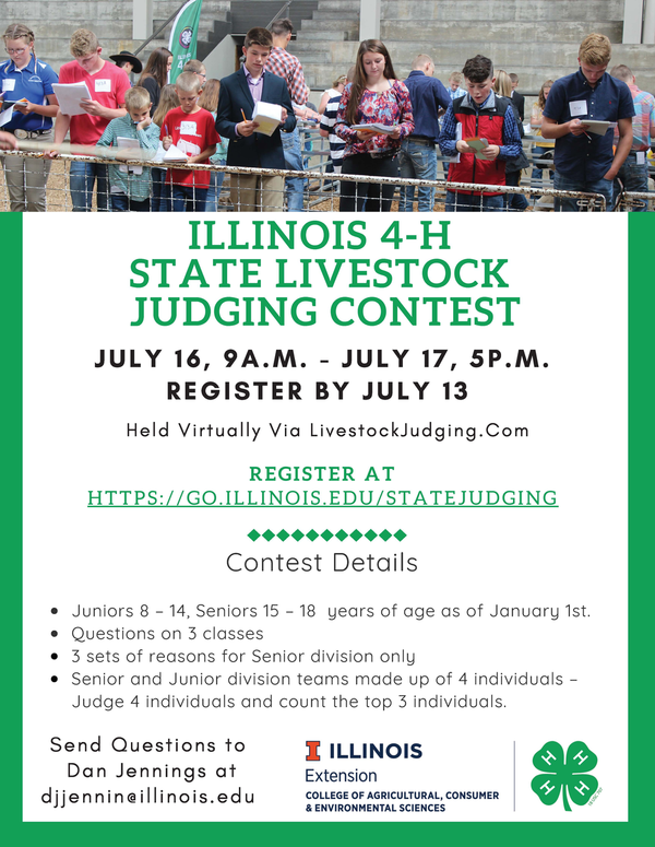 ILLINOIS 4-H STATE LIVESTOCK JUDGING CONTEST Held Vi r tual ly Via LivestockJudging.Com Send Quest ions to Dan Jennings at dj jennin@i l l inois.edu JULY 16, 9A.M. - JULY 17, 5P.M. REGISTER BY JULY 13 R E G I S T E R A T H T T P S : / / G O . I L L I N O I S . E D U / S T A T E J U D G I N G Juniors 8 – 14, Seniors 15 – 18 years of age as of January 1st. Questions on 3 classes 3 sets of reasons for Senior division only Senior and Junior division teams made up of 4 individuals – Judge 4 individuals and count the top 3 individuals.