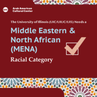 Red background with stylistic Islamic geometric art trim on the top and bottom in blue, yellow, pink, and light purple. The ArabAmCC logo is on the top left corner. Writing in the middle reads: The University of Illinois (UIC/UIUC/UIS) Needs a Middle Eastern And North African (MENA) Racial category. a huge checked checkbox sits in the middle of the page to the right. Red backg