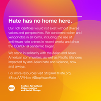 Hate has no home here.  Our rich identities would not exist without diverse voices and perspectives. We condemn racism and xenophobia in all forms, including the rise of anti-Asian hate crimes in recent weeks and since the COVID-19 pandemic began.  We stand in solidarity with the Asian and Asian American communities, as well as Pacific Islanders impacted by anti-Asian hate and violence, now and always.  For more resources visit StopAAPIHate.org. #StopAAPIHate #StopAsianHate