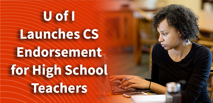 The University of Illinois is offering a 5 semester, 24 credit hour endorsement in CS for high school teachers.