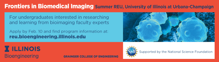 Frontiers in Biomedical Imaging summer REU, University of Illinois at Urbana-Champaign; For undergraduates interested in researching and learning from bioimaging faculty experts; Apply by Feb. 10, 2020, and find program info at reu.bioengineering.illinois.edu; Supported by the National Science Foundation.
