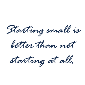 Starting small is better than not starting at all. Link to article source too.
